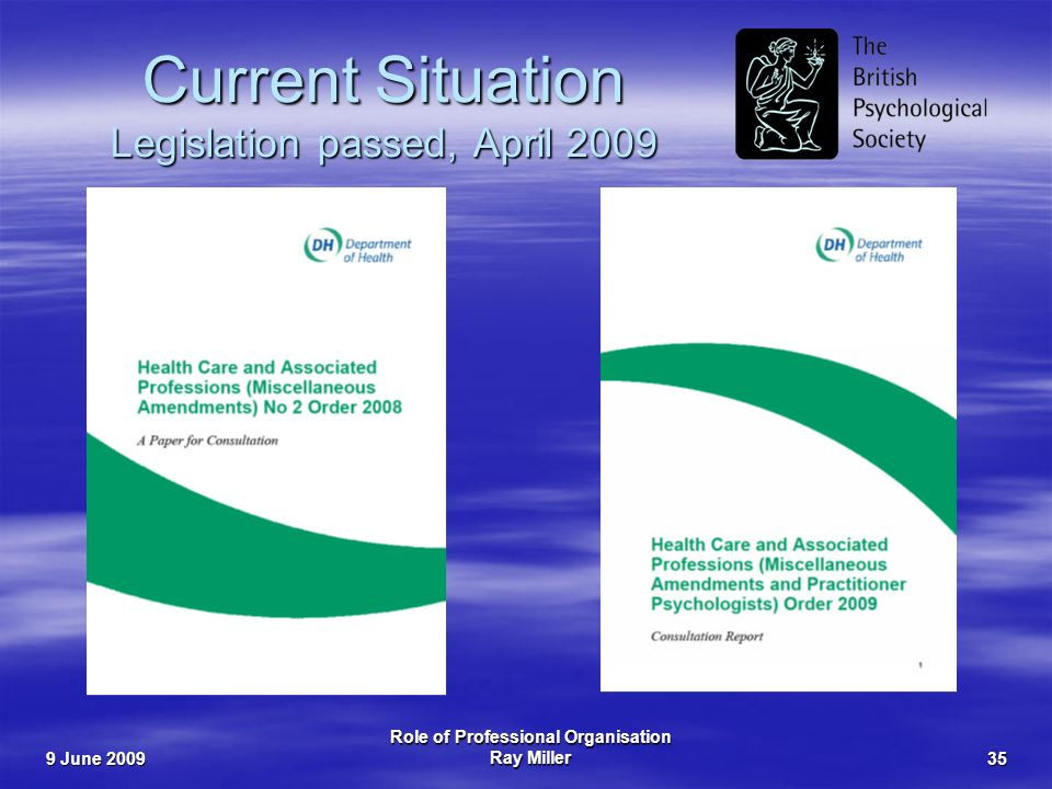 9 June 2009 Role of Professional Organisation Ray Miller35 Current Situation Legislation passed, April 2009