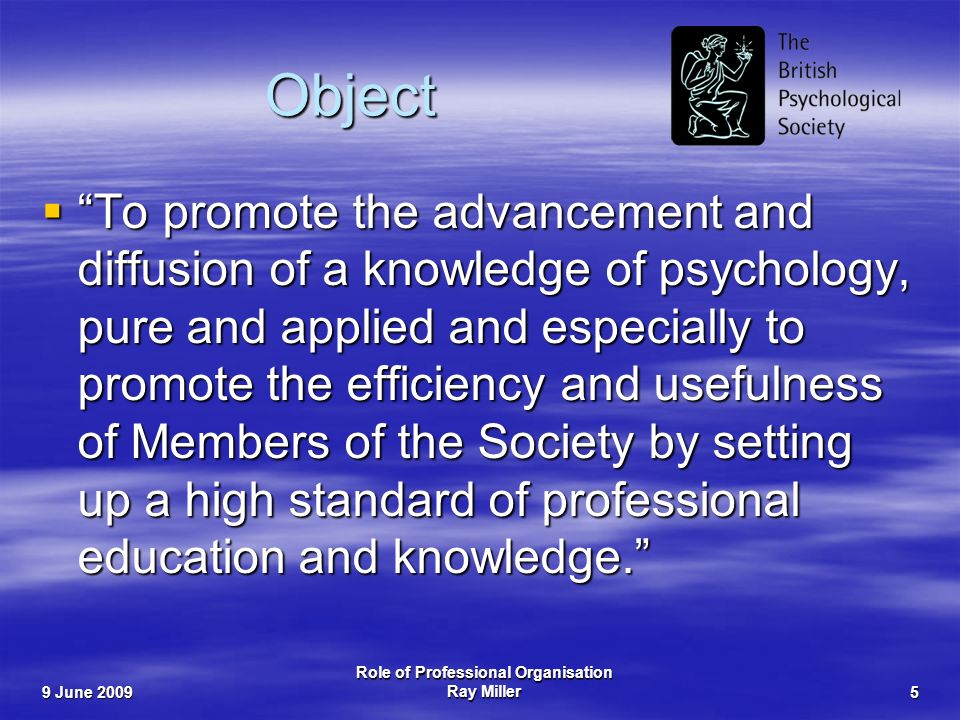9 June 2009 Role of Professional Organisation Ray Miller5 Object To promote the advancement and diffusion of a knowledge of psychology, pure and applied and especially to promote the efficiency and usefulness of Members of the Society by setting up a high standard of professional education and knowledge.