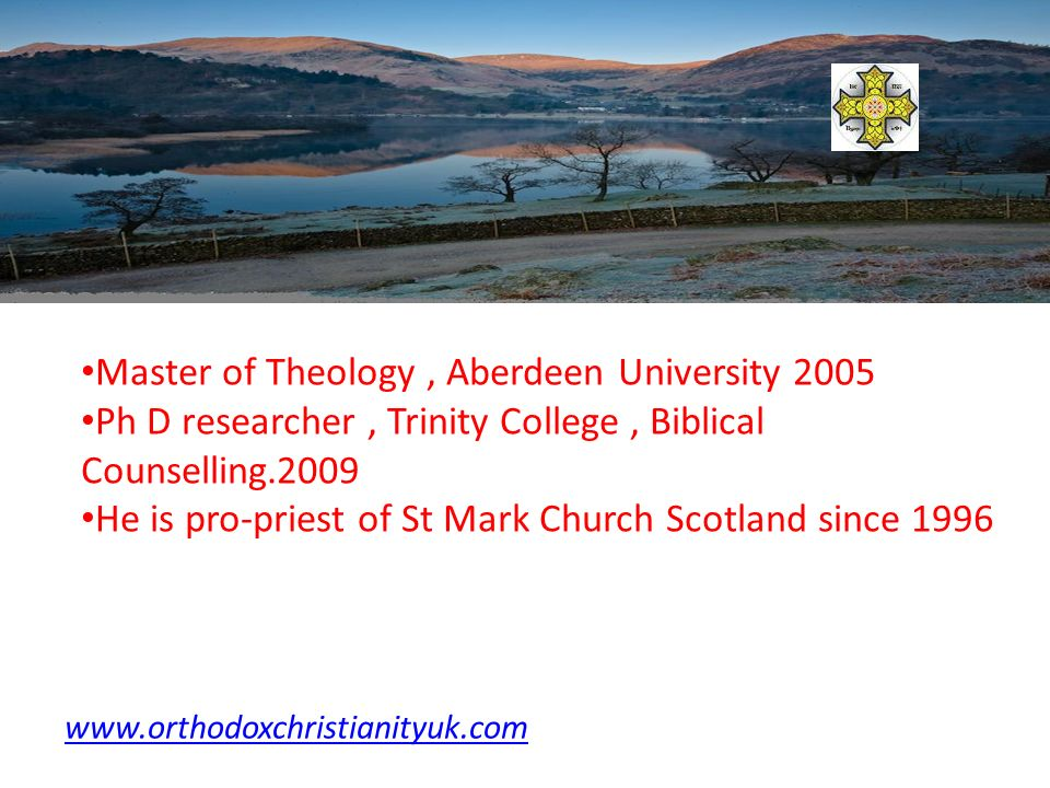 Master of Theology, Aberdeen University 2005 Ph D researcher, Trinity College, Biblical Counselling.2009 He is pro-priest of St Mark Church Scotland since 1996