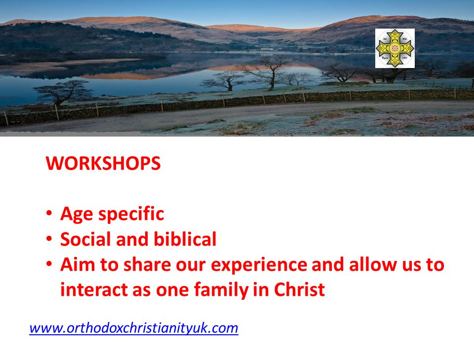 WORKSHOPS Age specific Social and biblical Aim to share our experience and allow us to interact as one family in Christ www.orthodoxchristianityuk.com