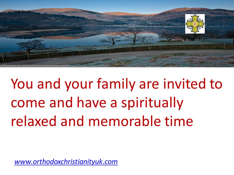 You and your family are invited to come and have a spiritually relaxed and memorable time www.orthodoxchristianityuk.com