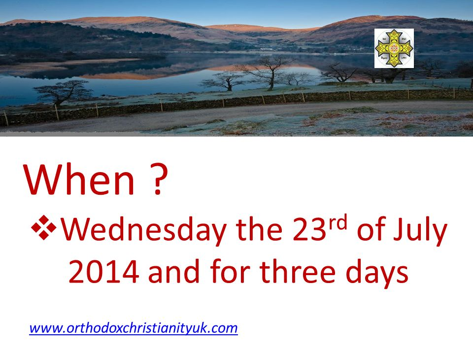 When Wednesday the 23 rd of July 2014 and for three days www.orthodoxchristianityuk.com
