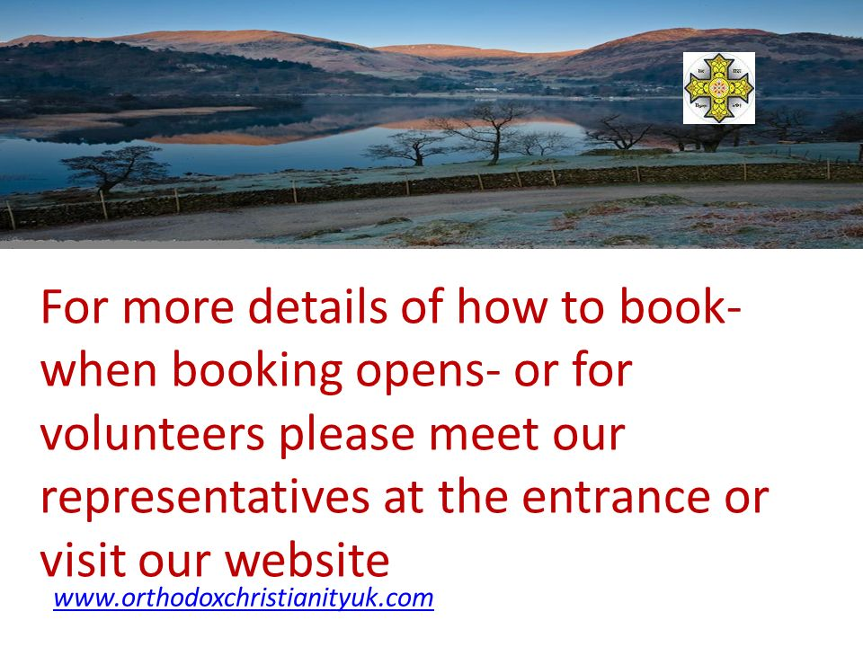 For more details of how to book- when booking opens- or for volunteers please meet our representatives at the entrance or visit our website www.orthodoxchristianityuk.com
