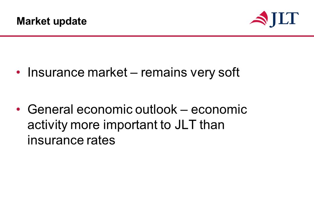 Market update Insurance market – remains very soft General economic outlook – economic activity more important to JLT than insurance rates