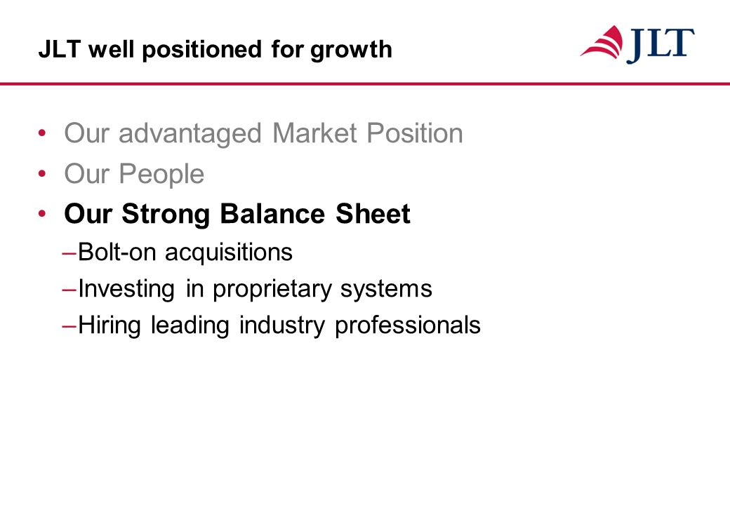 JLT well positioned for growth Our advantaged Market Position Our People Our Strong Balance Sheet –Bolt-on acquisitions –Investing in proprietary systems –Hiring leading industry professionals