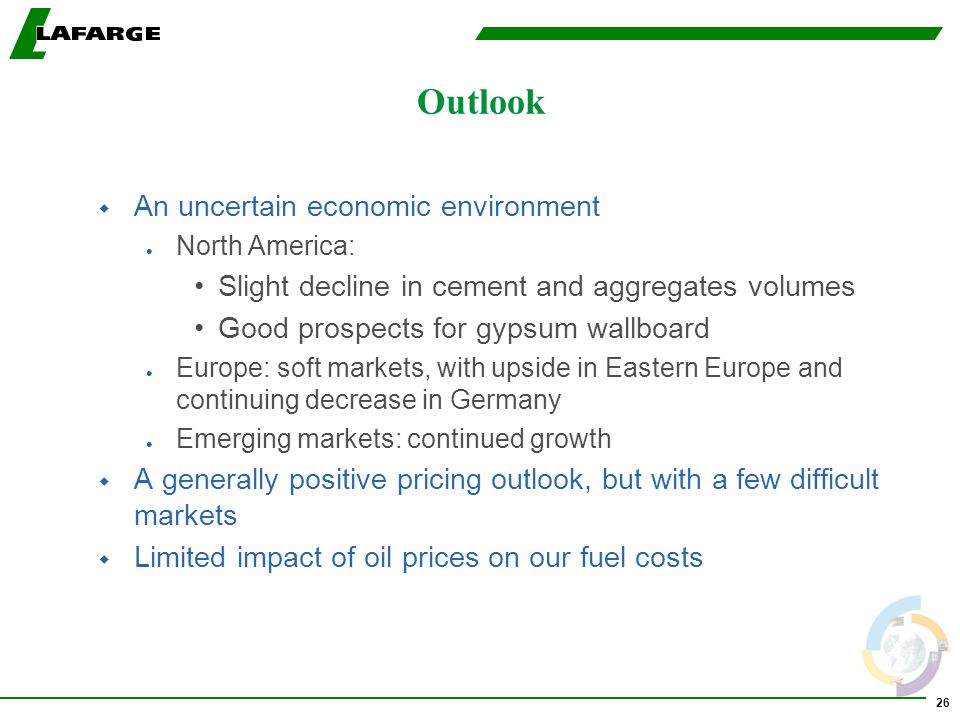 26 Outlook w An uncertain economic environment l North America: Slight decline in cement and aggregates volumes Good prospects for gypsum wallboard l Europe: soft markets, with upside in Eastern Europe and continuing decrease in Germany l Emerging markets: continued growth w A generally positive pricing outlook, but with a few difficult markets w Limited impact of oil prices on our fuel costs