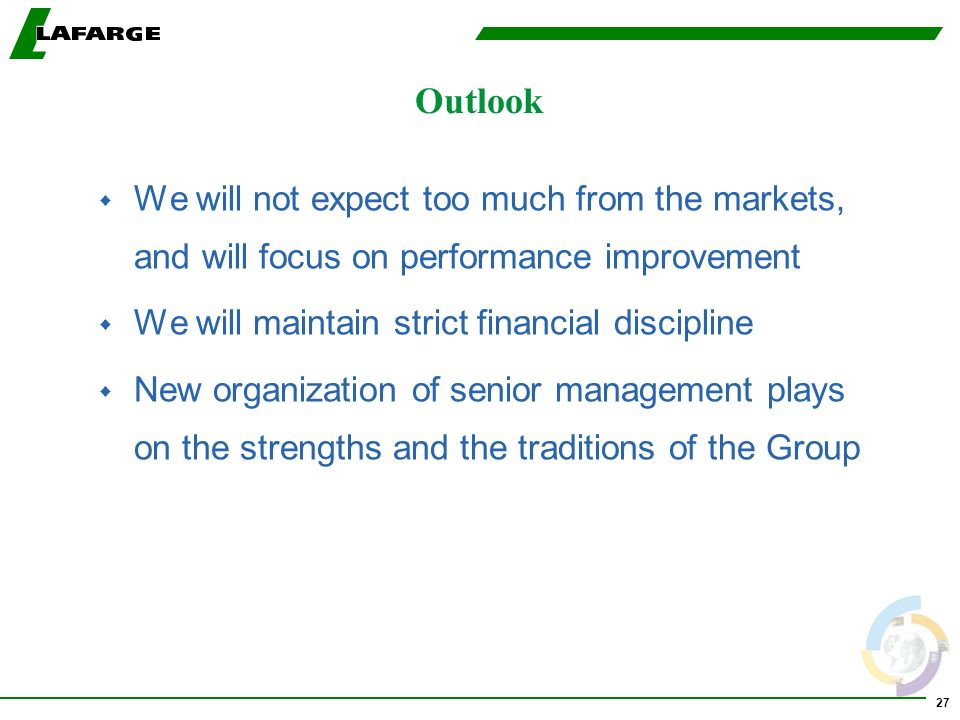 27 Outlook w We will not expect too much from the markets, and will focus on performance improvement w We will maintain strict financial discipline w New organization of senior management plays on the strengths and the traditions of the Group
