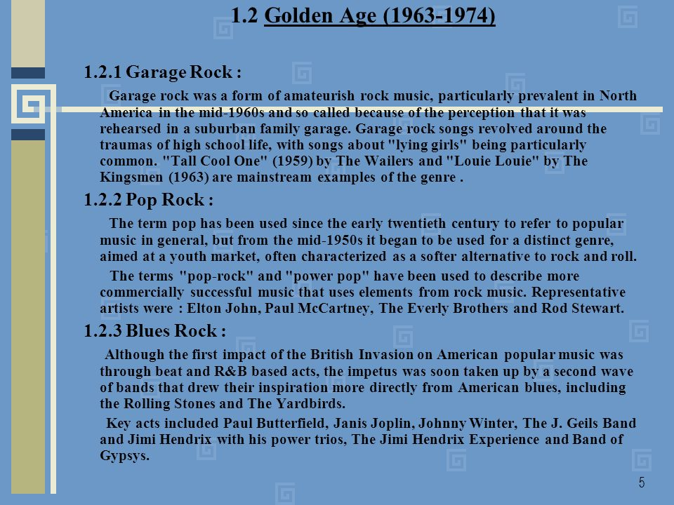 5 1.2 Golden Age (1963-1974) 1.2.1 Garage Rock : Garage rock was a form of amateurish rock music, particularly prevalent in North America in the mid-1960s and so called because of the perception that it was rehearsed in a suburban family garage.