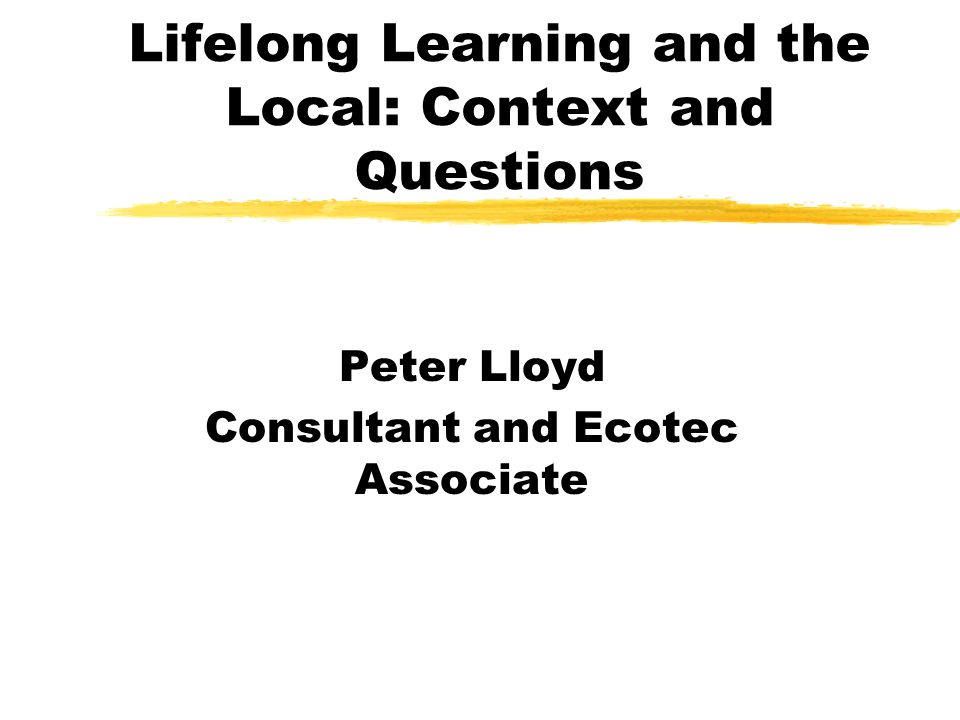 Lifelong Learning and the Local: Context and Questions Peter Lloyd Consultant and Ecotec Associate