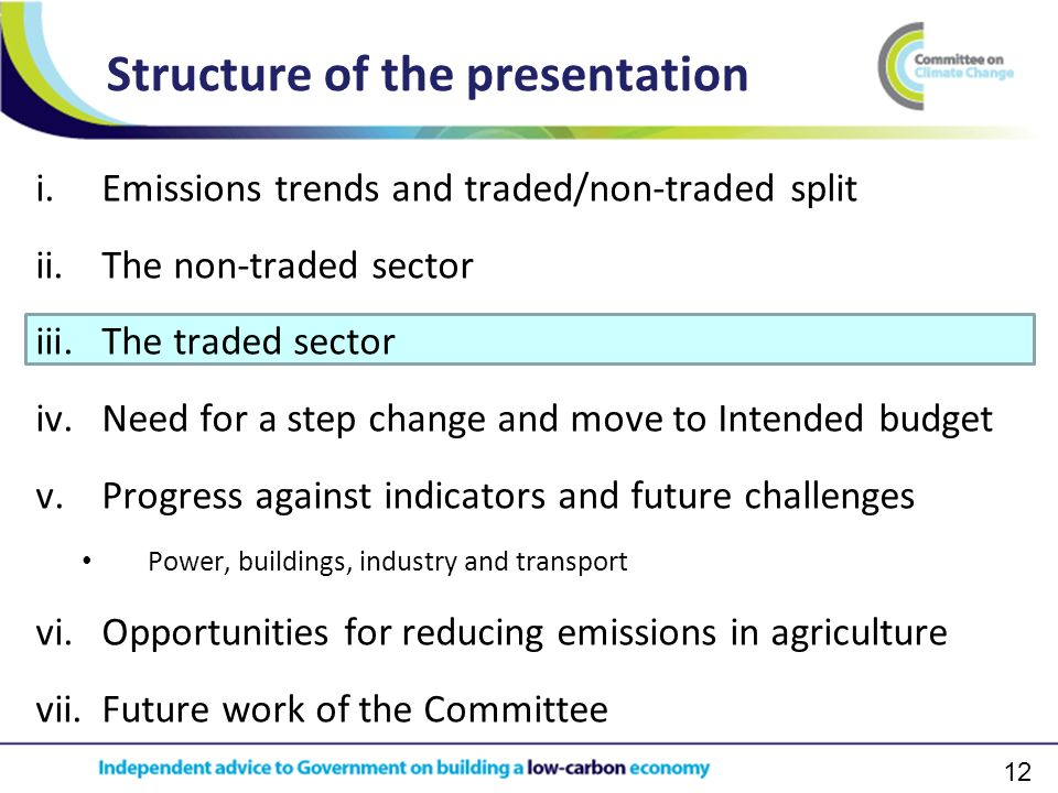 12 i.Emissions trends and traded/non-traded split ii.The non-traded sector iii.The traded sector iv.Need for a step change and move to Intended budget v.Progress against indicators and future challenges Power, buildings, industry and transport vi.Opportunities for reducing emissions in agriculture vii.Future work of the Committee Structure of the presentation