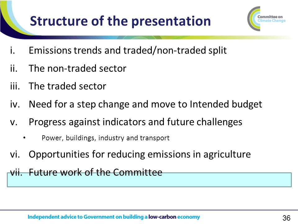36 i.Emissions trends and traded/non-traded split ii.The non-traded sector iii.The traded sector iv.Need for a step change and move to Intended budget v.Progress against indicators and future challenges Power, buildings, industry and transport vi.Opportunities for reducing emissions in agriculture vii.Future work of the Committee Structure of the presentation