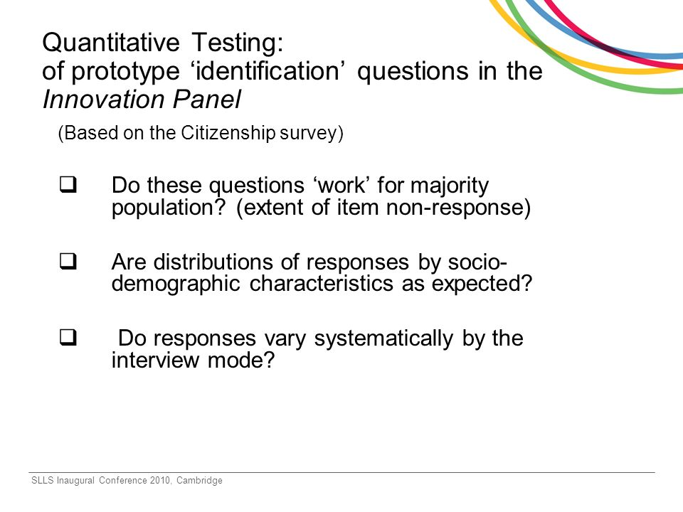 SLLS Inaugural Conference 2010, Cambridge Quantitative Testing: of prototype identification questions in the Innovation Panel (Based on the Citizenship survey) Do these questions work for majority population.