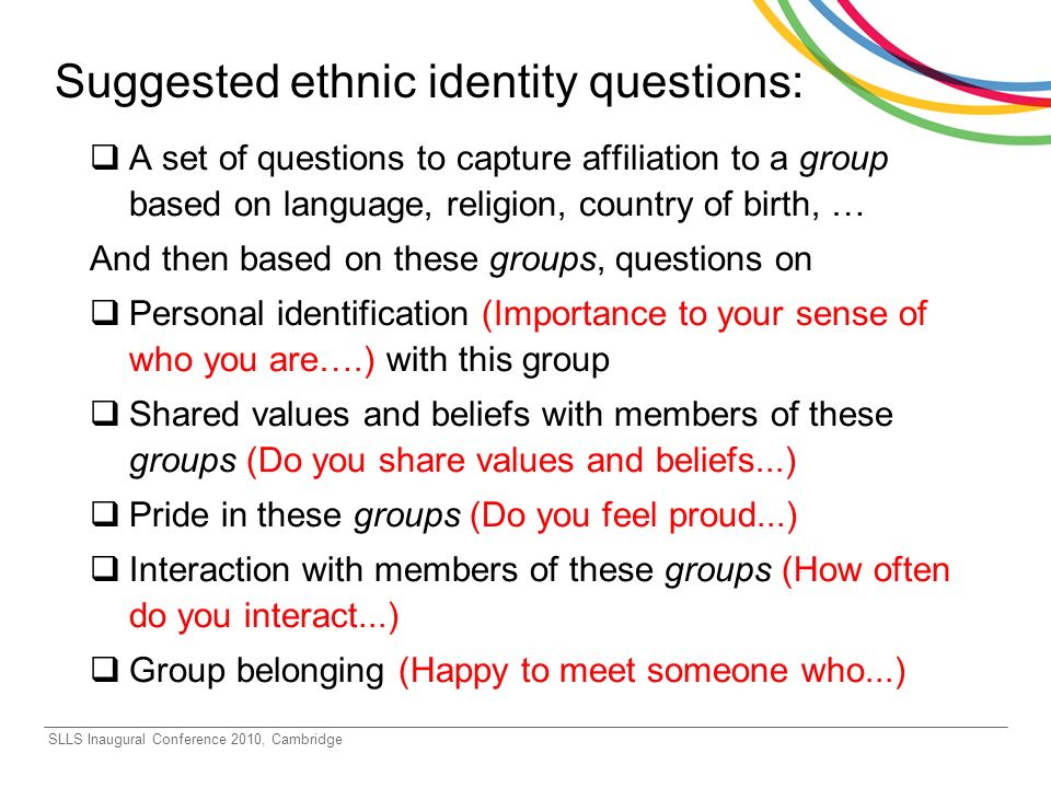 SLLS Inaugural Conference 2010, Cambridge Suggested ethnic identity questions: A set of questions to capture affiliation to a group based on language, religion, country of birth, … And then based on these groups, questions on Personal identification (Importance to your sense of who you are….) with this group Shared values and beliefs with members of these groups (Do you share values and beliefs...) Pride in these groups (Do you feel proud...) Interaction with members of these groups (How often do you interact...) Group belonging (Happy to meet someone who...)