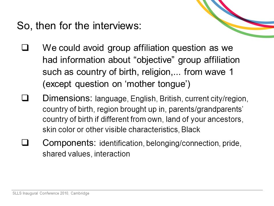 SLLS Inaugural Conference 2010, Cambridge So, then for the interviews: We could avoid group affiliation question as we had information about objective group affiliation such as country of birth, religion,...