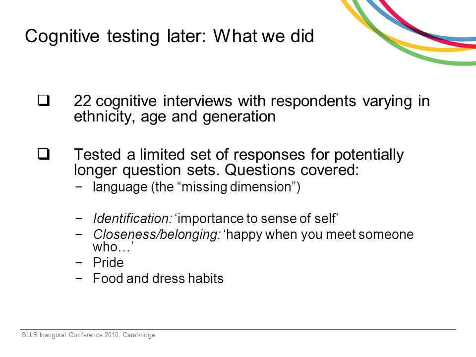 SLLS Inaugural Conference 2010, Cambridge Cognitive testing later: What we did 22 cognitive interviews with respondents varying in ethnicity, age and generation Tested a limited set of responses for potentially longer question sets.