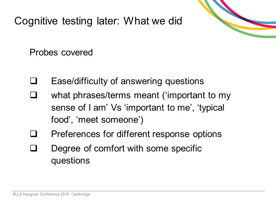 SLLS Inaugural Conference 2010, Cambridge Cognitive testing later: What we did Probes covered Ease/difficulty of answering questions what phrases/terms meant (important to my sense of I am Vs important to me, typical food, meet someone) Preferences for different response options Degree of comfort with some specific questions