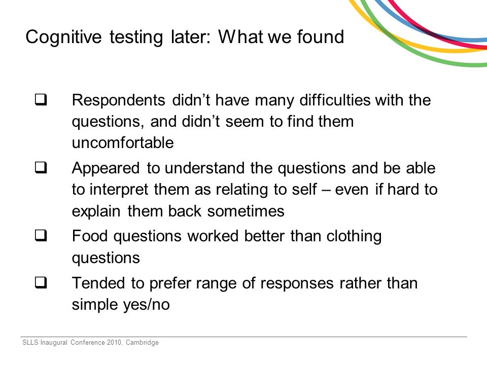SLLS Inaugural Conference 2010, Cambridge Cognitive testing later: What we found Respondents didnt have many difficulties with the questions, and didnt seem to find them uncomfortable Appeared to understand the questions and be able to interpret them as relating to self – even if hard to explain them back sometimes Food questions worked better than clothing questions Tended to prefer range of responses rather than simple yes/no