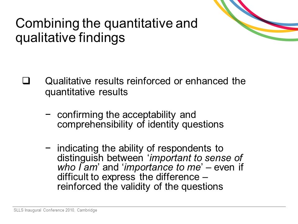 SLLS Inaugural Conference 2010, Cambridge Combining the quantitative and qualitative findings Qualitative results reinforced or enhanced the quantitative results confirming the acceptability and comprehensibility of identity questions indicating the ability of respondents to distinguish between important to sense of who I am and importance to me – even if difficult to express the difference – reinforced the validity of the questions