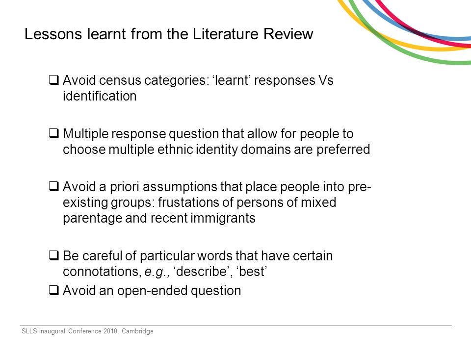 SLLS Inaugural Conference 2010, Cambridge Lessons learnt from the Literature Review Avoid census categories: learnt responses Vs identification Multiple response question that allow for people to choose multiple ethnic identity domains are preferred Avoid a priori assumptions that place people into pre- existing groups: frustations of persons of mixed parentage and recent immigrants Be careful of particular words that have certain connotations, e.g., describe, best Avoid an open-ended question