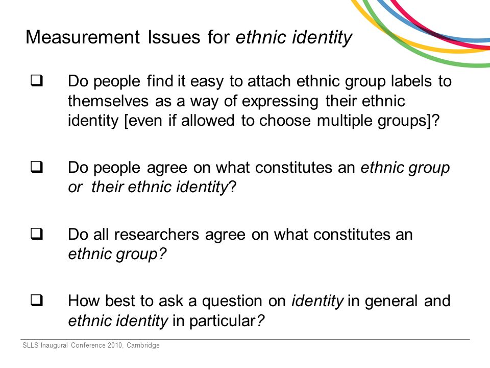 SLLS Inaugural Conference 2010, Cambridge Measurement Issues for ethnic identity Do people find it easy to attach ethnic group labels to themselves as a way of expressing their ethnic identity [even if allowed to choose multiple groups].