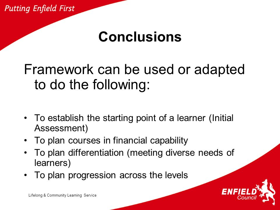 Lifelong & Community Learning Service Conclusions Framework can be used or adapted to do the following: To establish the starting point of a learner (Initial Assessment) To plan courses in financial capability To plan differentiation (meeting diverse needs of learners) To plan progression across the levels