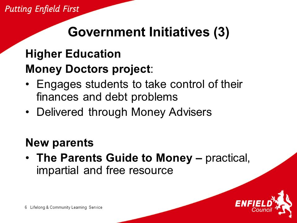 Lifelong & Community Learning Service6 Government Initiatives (3) Higher Education Money Doctors project: Engages students to take control of their finances and debt problems Delivered through Money Advisers New parents The Parents Guide to Money – practical, impartial and free resource