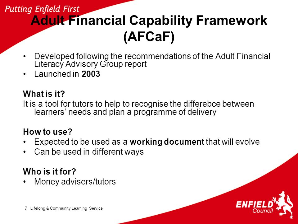 Lifelong & Community Learning Service7 Adult Financial Capability Framework (AFCaF) Developed following the recommendations of the Adult Financial Literacy Advisory Group report Launched in 2003 What is it.