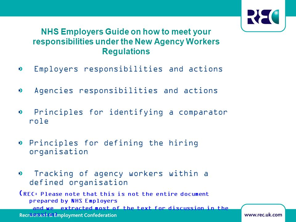 NHS Employers Guide on how to meet your responsibilities under the New Agency Workers Regulations Employers responsibilities and actions Agencies responsibilities and actions Principles for identifying a comparator role Principles for defining the hiring organisation Tracking of agency workers within a defined organisation ( REC: Please note that this is not the entire document prepared by NHS Employers and we extracted most of the text for discussion in the session)
