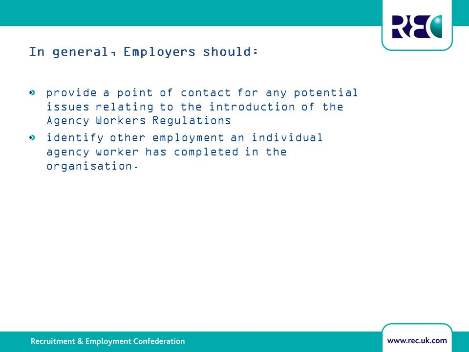 In general, Employers should: provide a point of contact for any potential issues relating to the introduction of the Agency Workers Regulations identify other employment an individual agency worker has completed in the organisation.