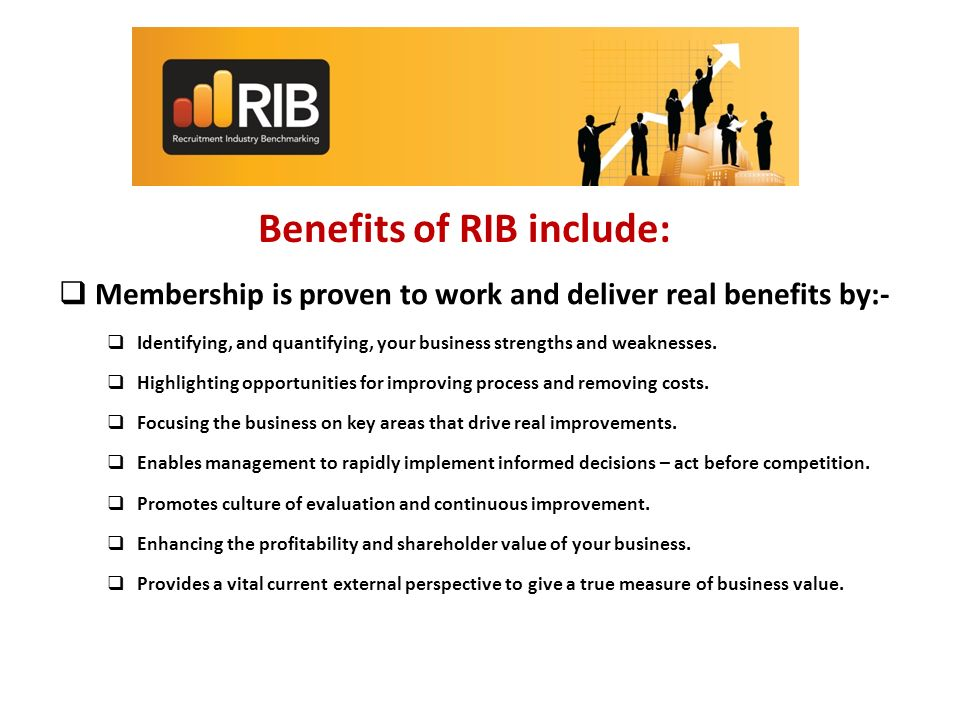 Benefits of RIB include: Membership is proven to work and deliver real benefits by:- Identifying, and quantifying, your business strengths and weaknesses.
