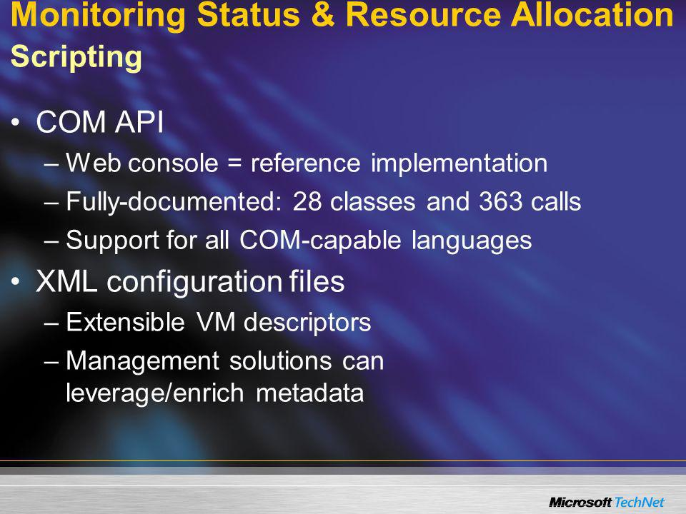 Monitoring Status & Resource Allocation Scripting COM API –Web console = reference implementation –Fully-documented: 28 classes and 363 calls –Support for all COM-capable languages XML configuration files –Extensible VM descriptors –Management solutions can leverage/enrich metadata