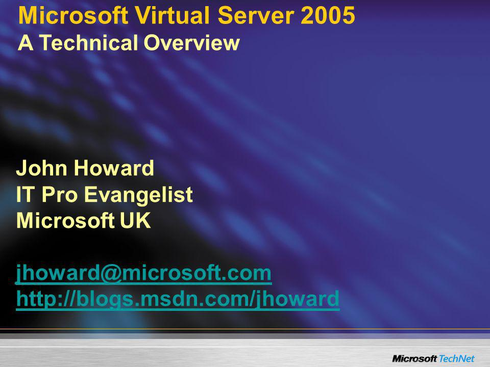 John Howard IT Pro Evangelist Microsoft UK     Microsoft Virtual Server 2005 A Technical Overview
