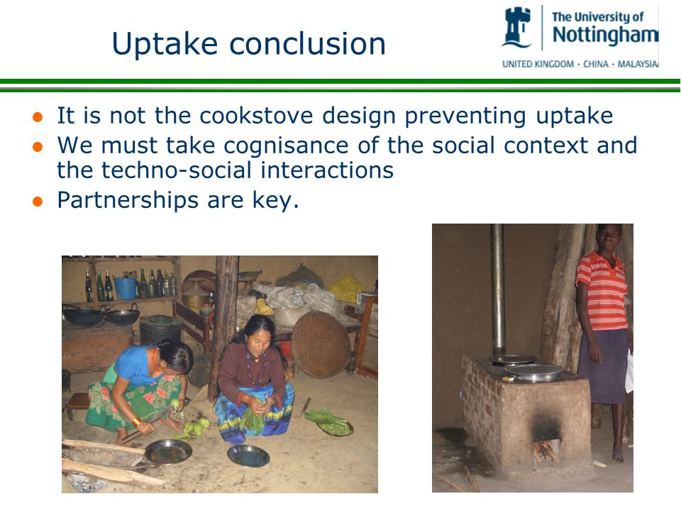 Uptake conclusion l It is not the cookstove design preventing uptake l We must take cognisance of the social context and the techno-social interactions l Partnerships are key.