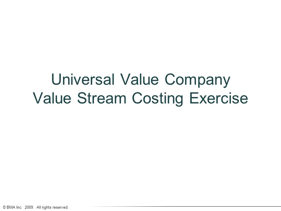 © BMA Inc All rights reserved. Universal Value Company Value Stream Costing Exercise