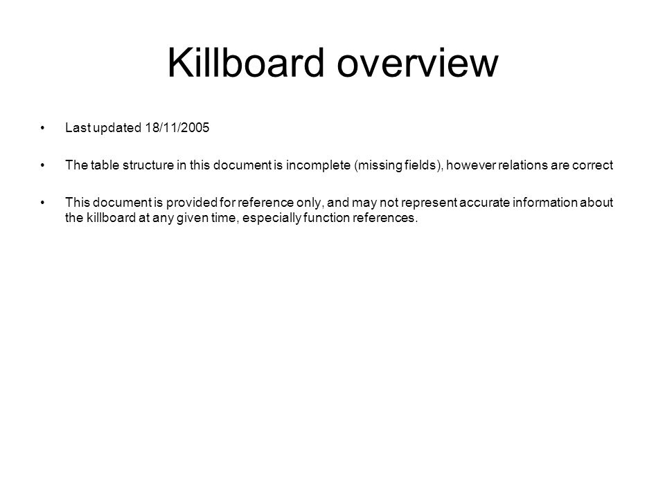 Killboard overview Last updated 18/11/2005 The table structure in this document is incomplete (missing fields), however relations are correct This document is provided for reference only, and may not represent accurate information about the killboard at any given time, especially function references.