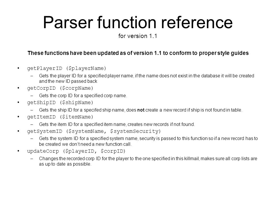 Parser function reference for version 1.1 These functions have been updated as of version 1.1 to conform to proper style guides getPlayerID ($playerName) –Gets the player ID for a specified player name, if the name does not exist in the database it will be created and the new ID passed back getCorpID ($corpName) –Gets the corp ID for a specified corp name.