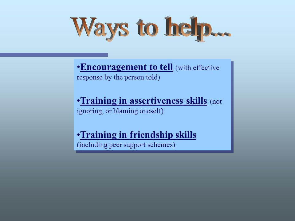Encouragement to tell (with effective response by the person told) Training in assertiveness skills (not ignoring, or blaming oneself) Training in friendship skills (including peer support schemes) Encouragement to tell (with effective response by the person told) Training in assertiveness skills (not ignoring, or blaming oneself) Training in friendship skills (including peer support schemes)