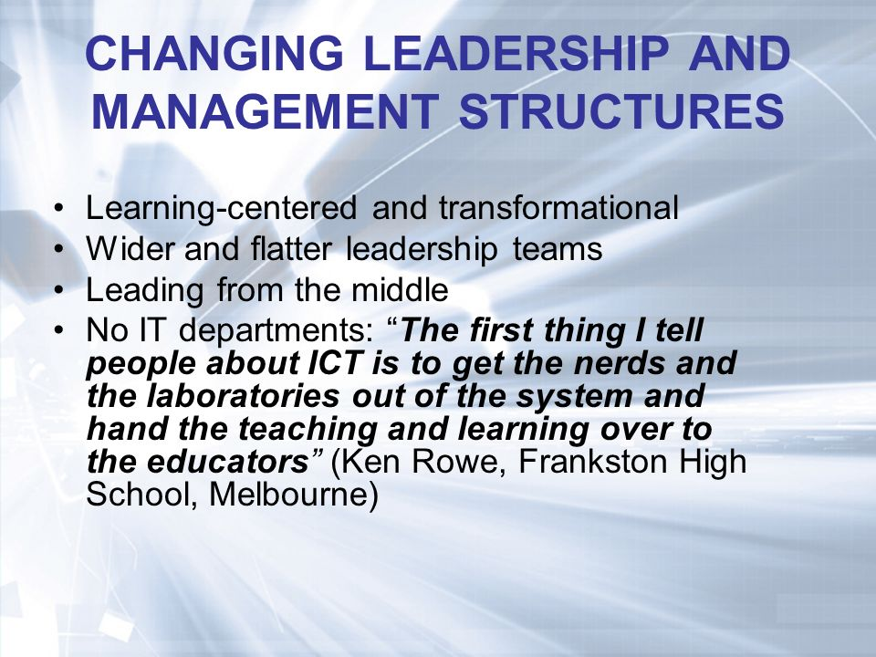 CHANGING LEADERSHIP AND MANAGEMENT STRUCTURES Learning-centered and transformational Wider and flatter leadership teams Leading from the middle No IT departments: The first thing I tell people about ICT is to get the nerds and the laboratories out of the system and hand the teaching and learning over to the educators (Ken Rowe, Frankston High School, Melbourne)