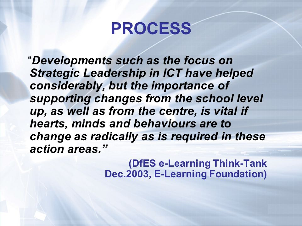 PROCESS Developments such as the focus on Strategic Leadership in ICT have helped considerably, but the importance of supporting changes from the school level up, as well as from the centre, is vital if hearts, minds and behaviours are to change as radically as is required in these action areas.