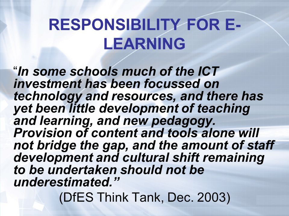 RESPONSIBILITY FOR E- LEARNING In some schools much of the ICT investment has been focussed on technology and resources, and there has yet been little development of teaching and learning, and new pedagogy.