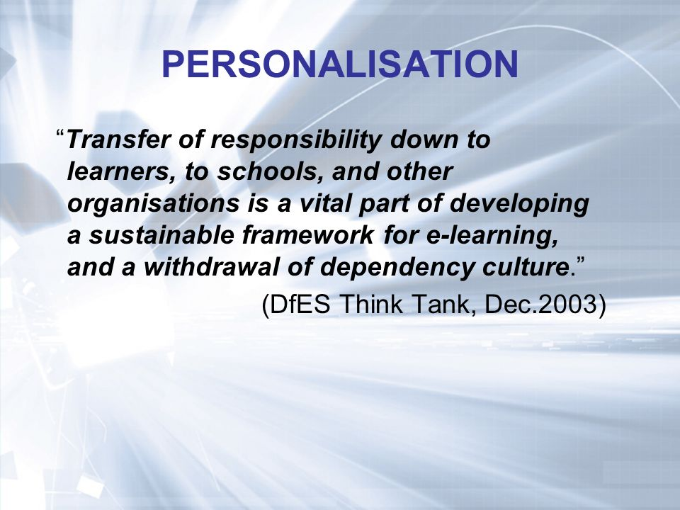 PERSONALISATION Transfer of responsibility down to learners, to schools, and other organisations is a vital part of developing a sustainable framework for e-learning, and a withdrawal of dependency culture.