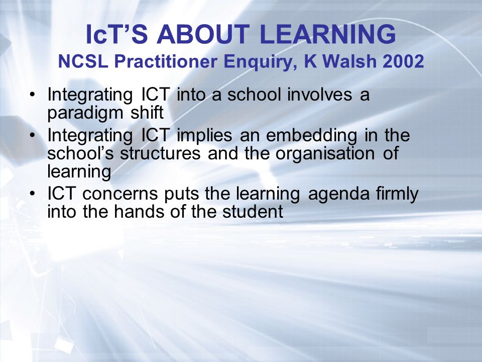 IcTS ABOUT LEARNING NCSL Practitioner Enquiry, K Walsh 2002 Integrating ICT into a school involves a paradigm shift Integrating ICT implies an embedding in the schools structures and the organisation of learning ICT concerns puts the learning agenda firmly into the hands of the student