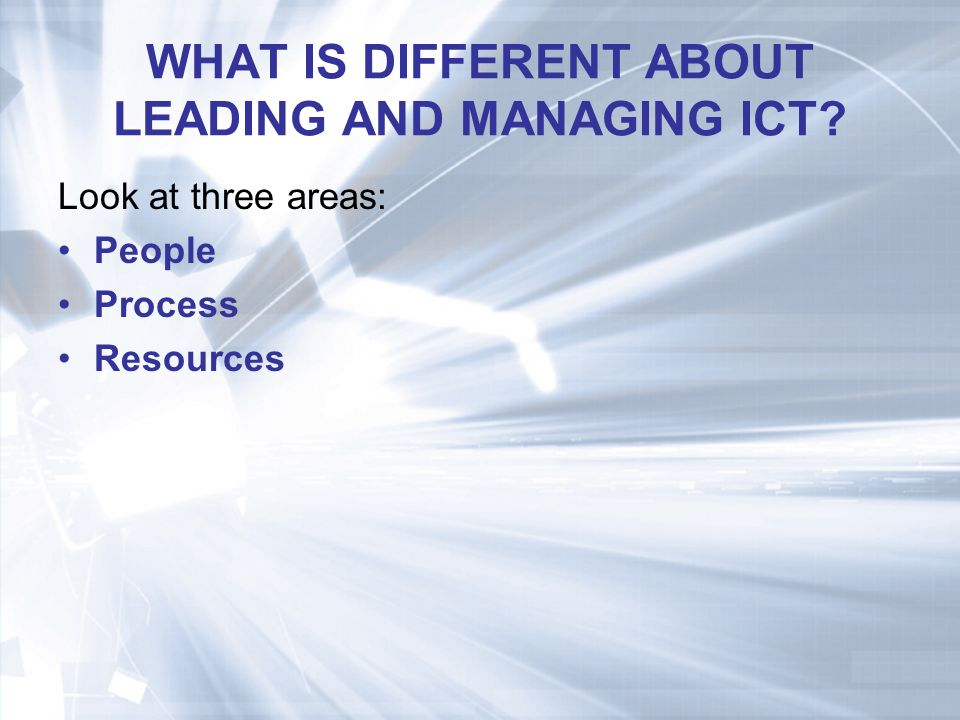 WHAT IS DIFFERENT ABOUT LEADING AND MANAGING ICT Look at three areas: People Process Resources