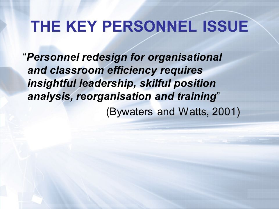 THE KEY PERSONNEL ISSUE Personnel redesign for organisational and classroom efficiency requires insightful leadership, skilful position analysis, reorganisation and training (Bywaters and Watts, 2001)