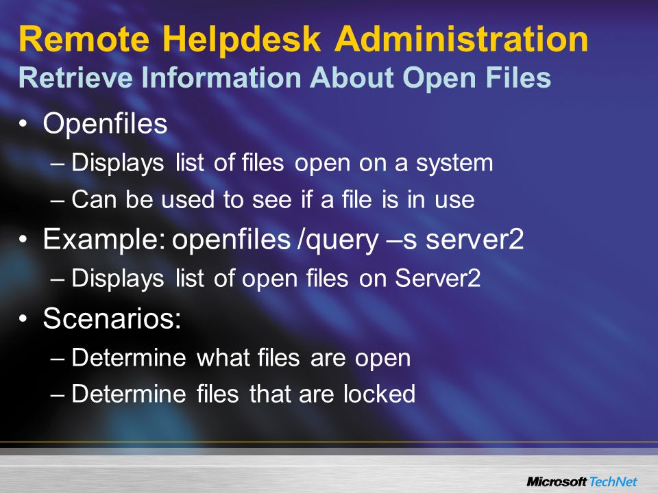 Remote Helpdesk Administration Retrieve Information About Open Files Openfiles –Displays list of files open on a system –Can be used to see if a file is in use Example: openfiles /query –s server2 –Displays list of open files on Server2 Scenarios: –Determine what files are open –Determine files that are locked