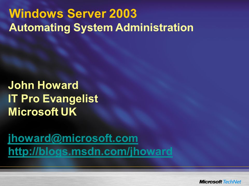 John Howard IT Pro Evangelist Microsoft UK jhoward@microsoft.com http://blogs.msdn.com/jhoward jhoward@microsoft.com http://blogs.msdn.com/jhoward Windows Server 2003 Automating System Administration