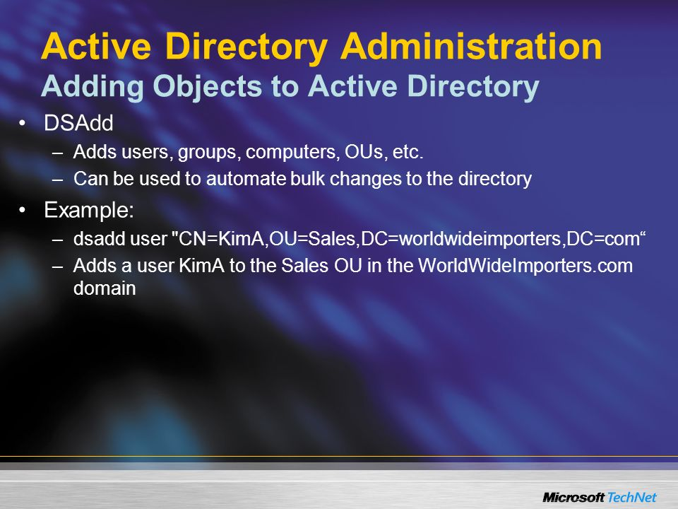 Active Directory Administration Adding Objects to Active Directory DSAdd –Adds users, groups, computers, OUs, etc.