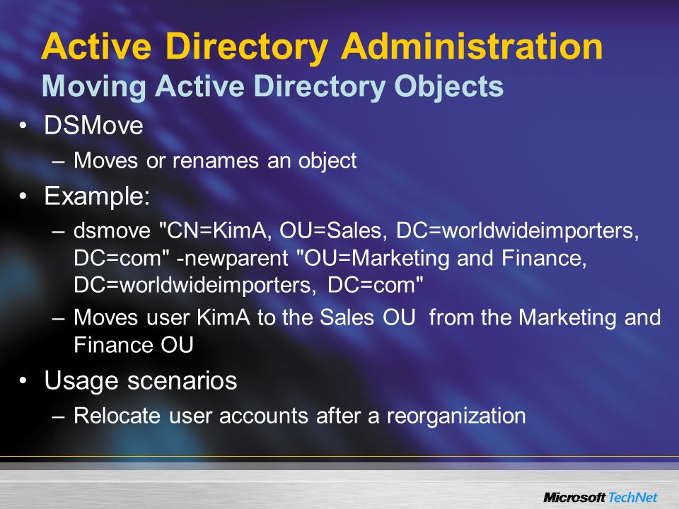 Active Directory Administration Moving Active Directory Objects DSMove –Moves or renames an object Example: –dsmove CN=KimA, OU=Sales, DC=worldwideimporters, DC=com -newparent OU=Marketing and Finance, DC=worldwideimporters, DC=com –Moves user KimA to the Sales OU from the Marketing and Finance OU Usage scenarios –Relocate user accounts after a reorganization