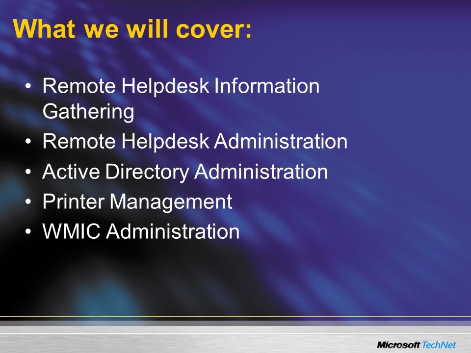 What we will cover: Remote Helpdesk Information Gathering Remote Helpdesk Administration Active Directory Administration Printer Management WMIC Administration