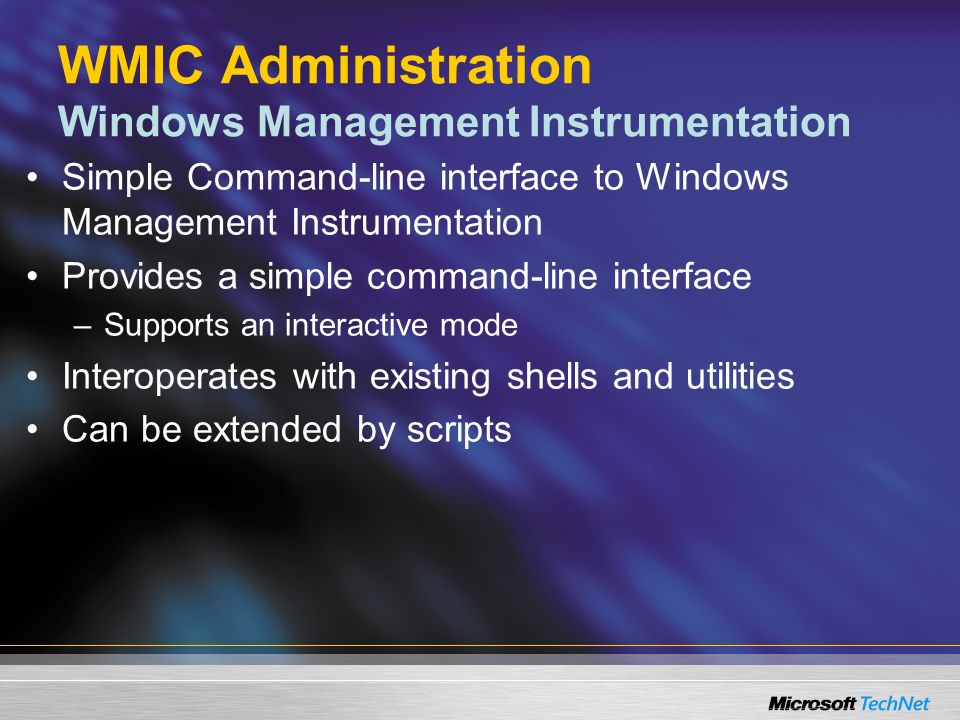 WMIC Administration Windows Management Instrumentation Simple Command-line interface to Windows Management Instrumentation Provides a simple command-line interface –Supports an interactive mode Interoperates with existing shells and utilities Can be extended by scripts